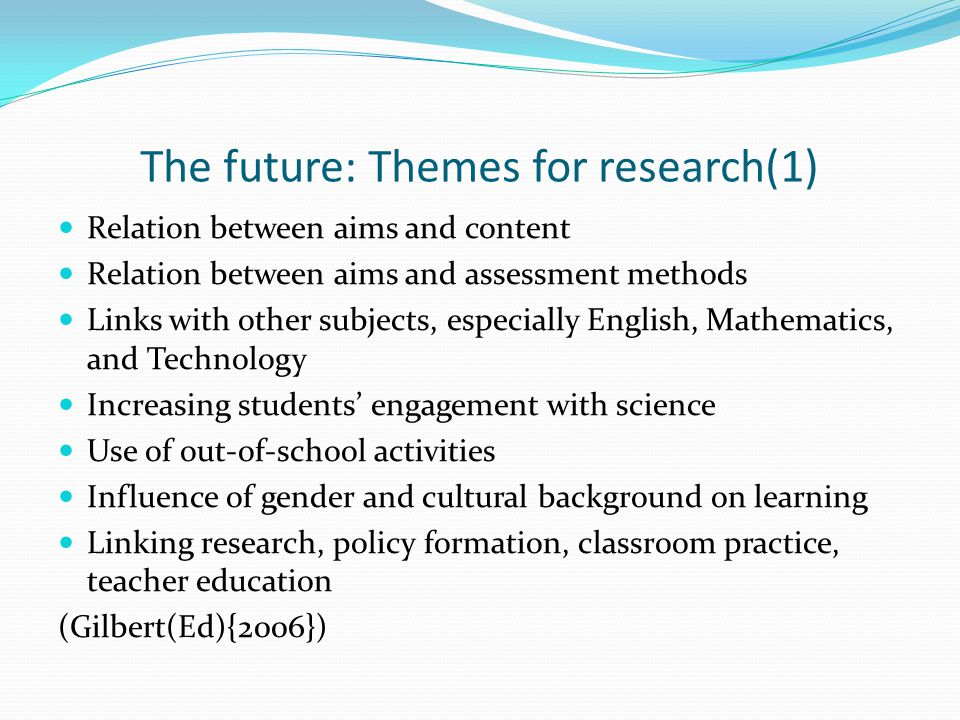 The future: Themes for research(1) Relation between aims and content Relation between aims and assessment methods Links with other subjects, especiall