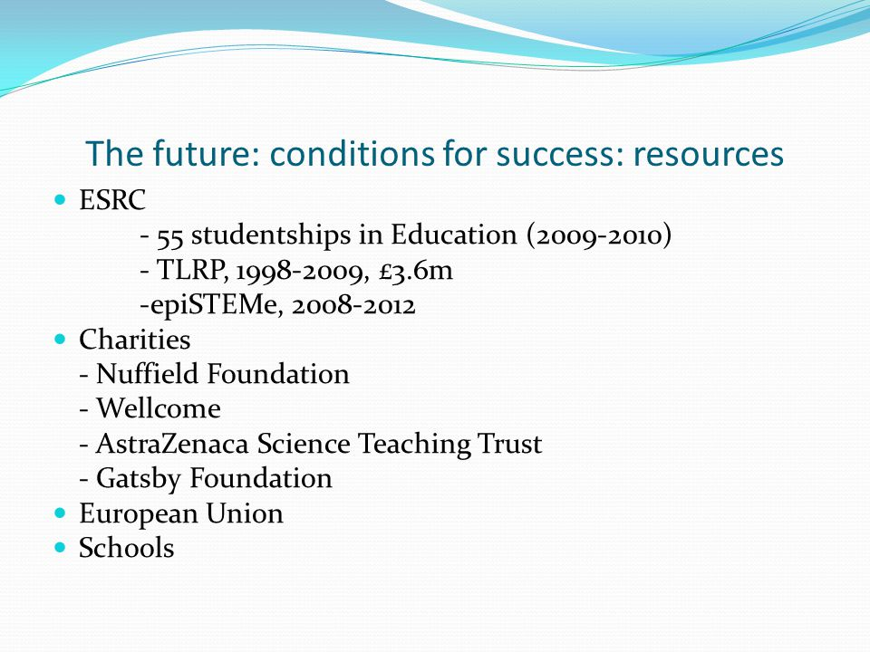 The future: conditions for success: resources ESRC - 55 studentships in Education (2009-2010) - TLRP, 1998-2009, £3.6m -epiSTEMe, 2008-2012 Charities
