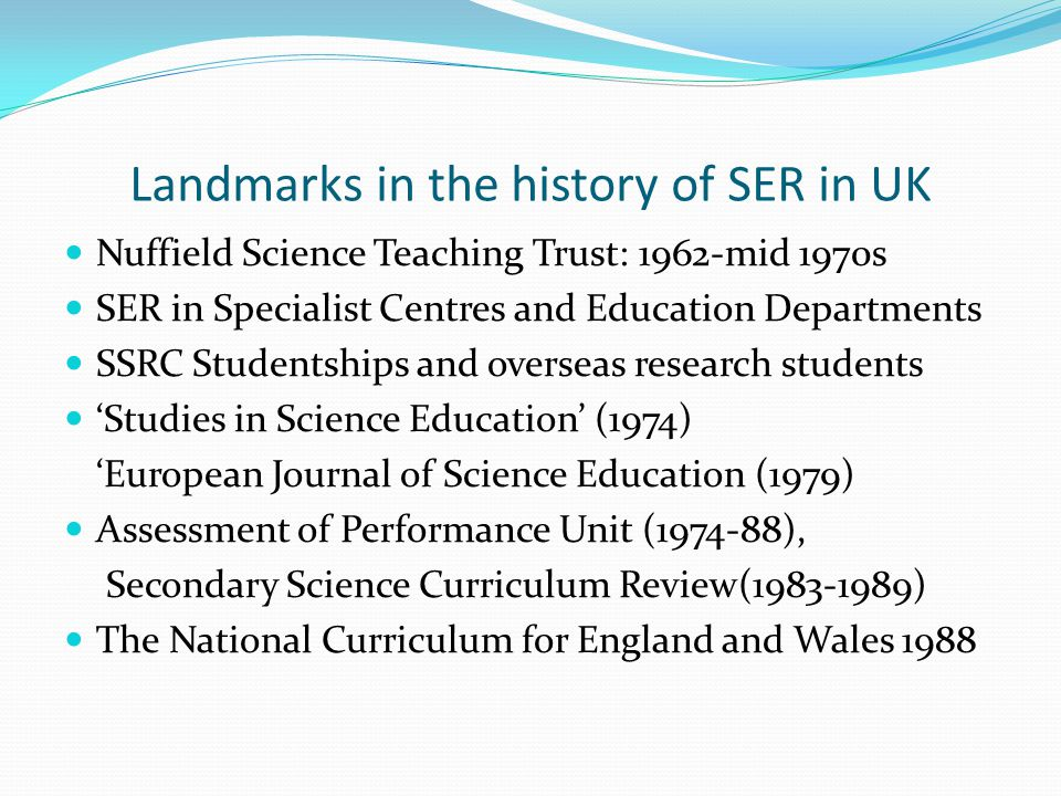 Landmarks in the history of SER in UK Nuffield Science Teaching Trust: 1962-mid 1970s SER in Specialist Centres and Education Departments SSRC Student