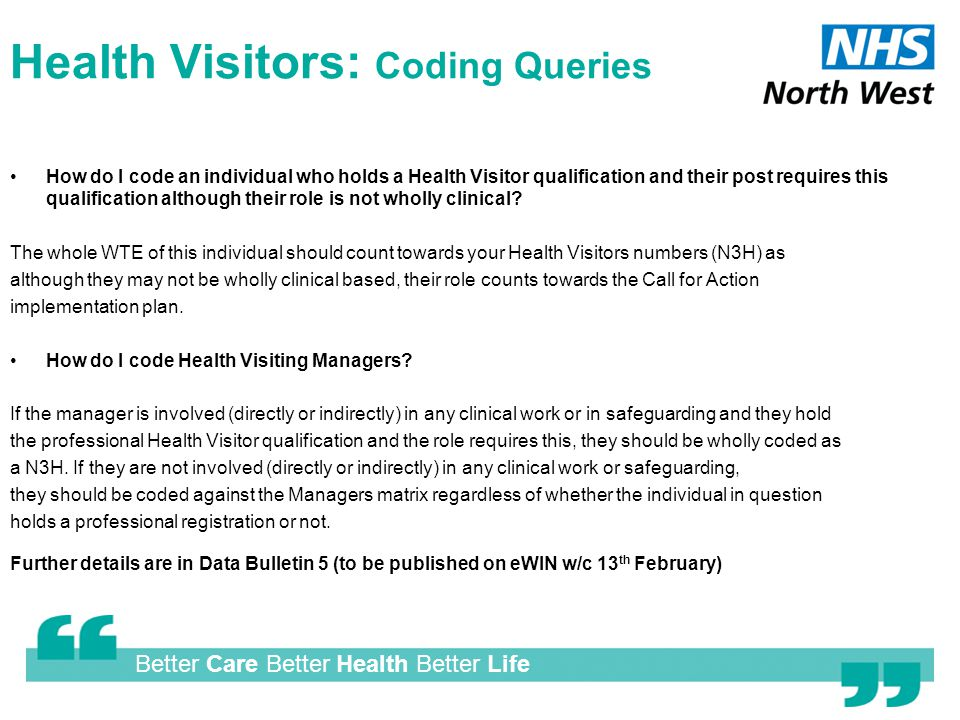 Better Care Better Health Better Life Health Visitors: Coding Queries How do I code an individual who holds a Health Visitor qualification and their post requires this qualification although their role is not wholly clinical.