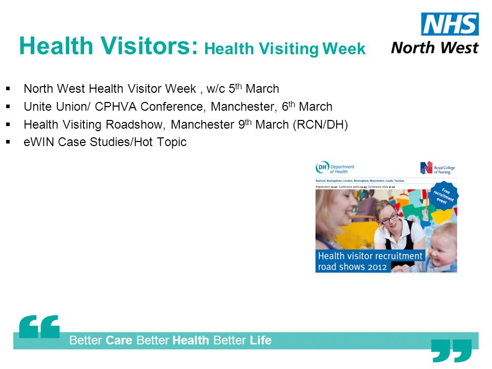 Better Care Better Health Better Life Health Visitors: Health Visiting Week  North West Health Visitor Week, w/c 5 th March  Unite Union/ CPHVA Conference, Manchester, 6 th March  Health Visiting Roadshow, Manchester 9 th March (RCN/DH)  eWIN Case Studies/Hot Topic