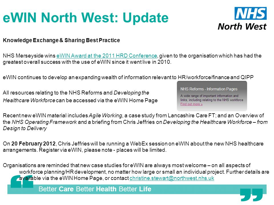 Better Care Better Health Better Life eWIN North West: Update Knowledge Exchange & Sharing Best Practice NHS Merseyside wins eWIN Award at the 2011 HRD Conference, given to the organisation which has had the greatest overall success with the use of eWIN since it went live in 2010.eWIN Award at the 2011 HRD Conference eWIN continues to develop an expanding wealth of information relevant to HR/workforce/finance and QIPP All resources relating to the NHS Reforms and Developing the Healthcare Workforce can be accessed via the eWIN Home Page Recent new eWIN material includes Agile Working, a case study from Lancashire Care FT; and an Overview of the NHS Operating Framework and a briefing from Chris Jeffries on Developing the Healthcare Workforce – from Design to Delivery On 20 February 2012, Chris Jeffries will be running a WebEx session on eWIN about the new NHS healthcare arrangements.