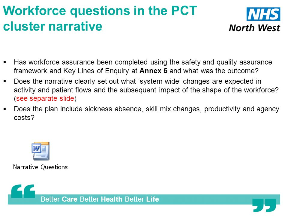 Better Care Better Health Better Life Workforce questions in the PCT cluster narrative  Has workforce assurance been completed using the safety and quality assurance framework and Key Lines of Enquiry at Annex 5 and what was the outcome.