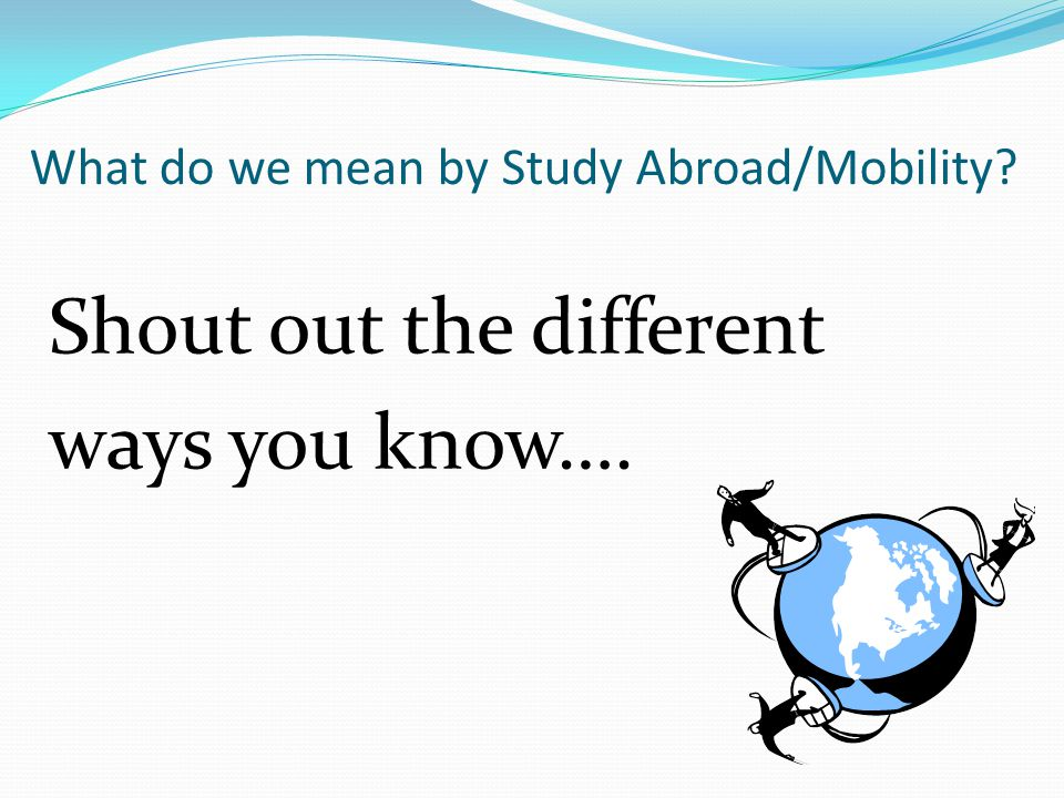 What do we mean by Study Abroad/Mobility? Shout out the different ways you know….