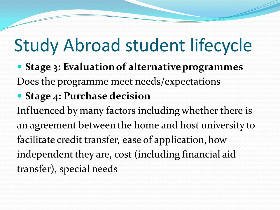 Study Abroad student lifecycle Stage 3: Evaluation of alternative programmes Does the programme meet needs/expectations Stage 4: Purchase decision Inf