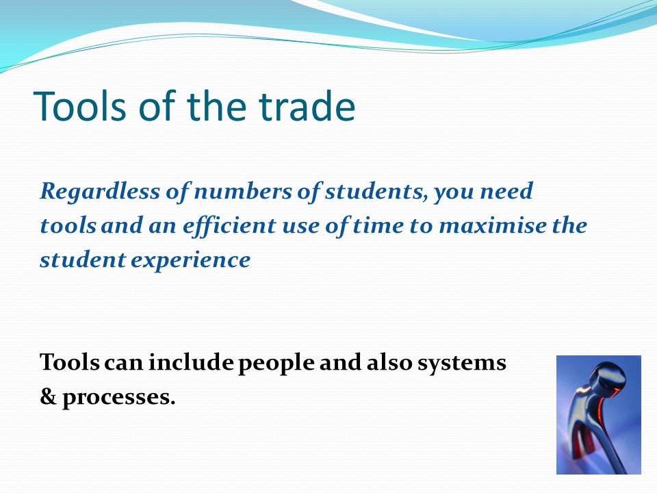 Tools of the trade Regardless of numbers of students, you need tools and an efficient use of time to maximise the student experience Tools can include