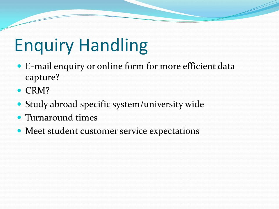 Enquiry Handling E-mail enquiry or online form for more efficient data capture? CRM? Study abroad specific system/university wide Turnaround times Mee