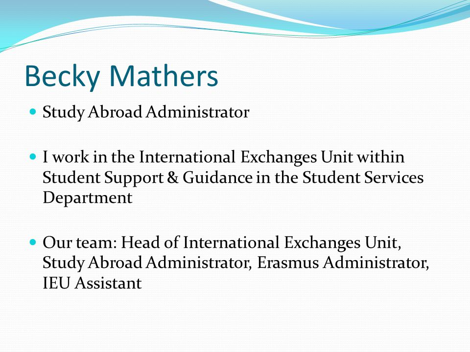 Becky Mathers Study Abroad Administrator I work in the International Exchanges Unit within Student Support & Guidance in the Student Services Departme