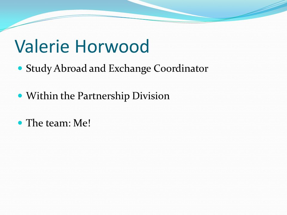 Valerie Horwood Study Abroad and Exchange Coordinator Within the Partnership Division The team: Me!