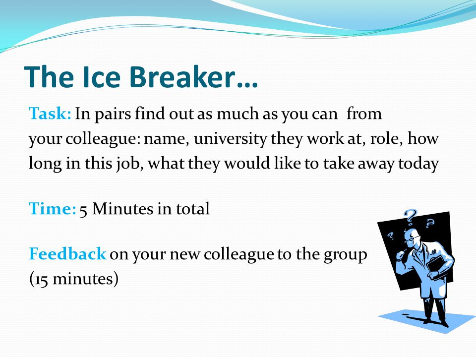 The Ice Breaker… Task: In pairs find out as much as you can from your colleague: name, university they work at, role, how long in this job, what they