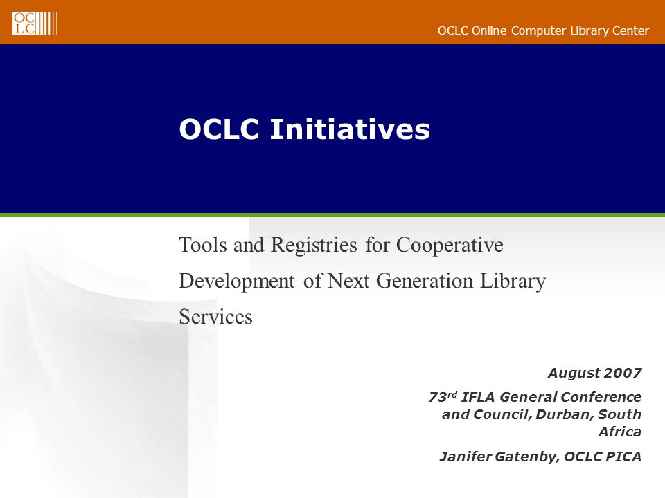 OCLC Online Computer Library Center August 2007 73 rd IFLA General Conference and Council, Durban, South Africa Janifer Gatenby, OCLC PICA OCLC Initiatives Tools and Registries for Cooperative Development of Next Generation Library Services