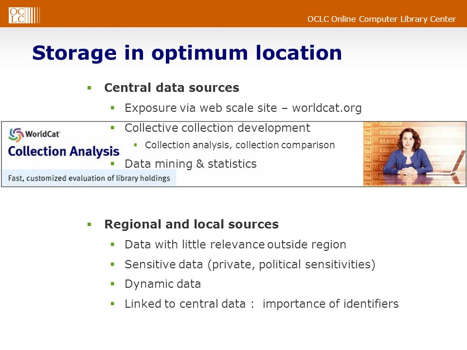 OCLC Online Computer Library Center Storage in optimum location  Central data sources  Exposure via web scale site – worldcat.org  Collective collection development  Collection analysis, collection comparison  Data mining & statistics  Regional and local sources  Data with little relevance outside region  Sensitive data (private, political sensitivities)  Dynamic data  Linked to central data : importance of identifiers