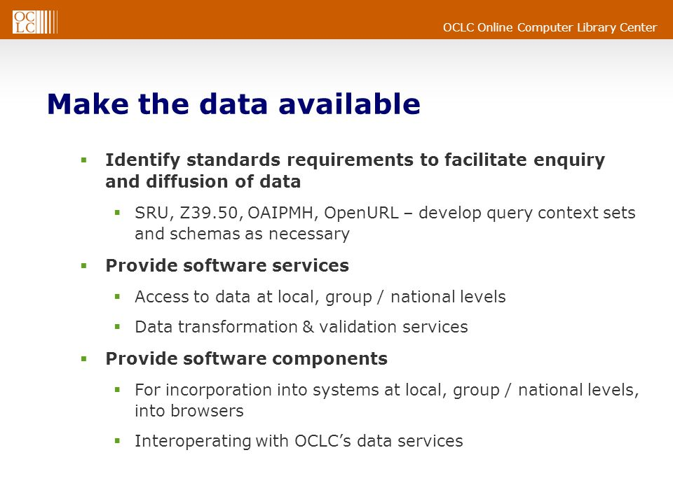 OCLC Online Computer Library Center Make the data available  Identify standards requirements to facilitate enquiry and diffusion of data  SRU, Z39.50, OAIPMH, OpenURL – develop query context sets and schemas as necessary  Provide software services  Access to data at local, group / national levels  Data transformation & validation services  Provide software components  For incorporation into systems at local, group / national levels, into browsers  Interoperating with OCLC's data services