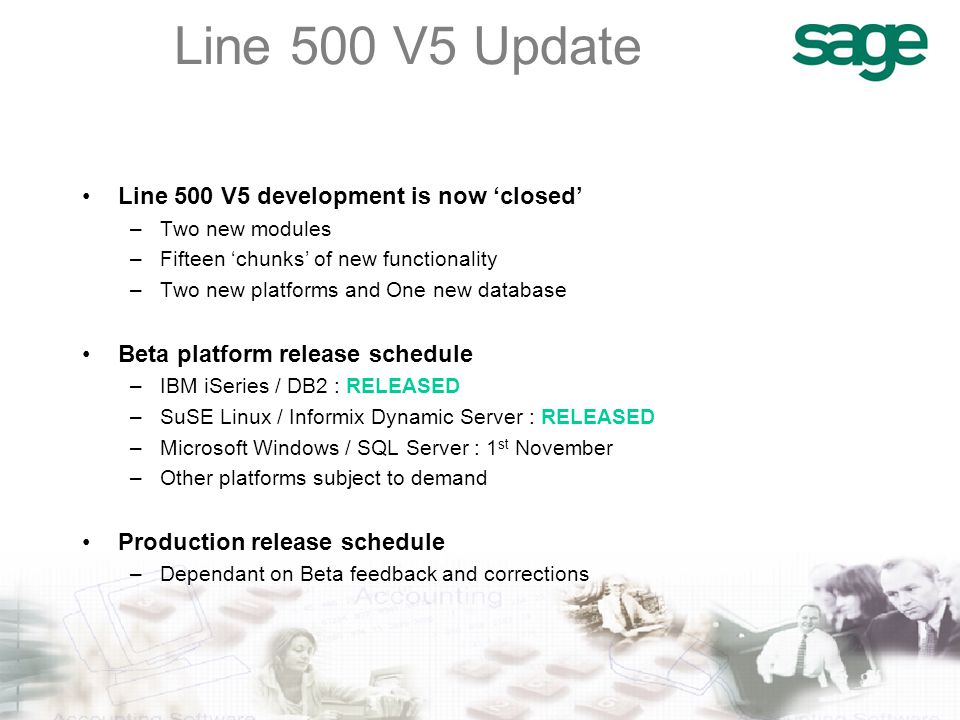 Line 500 V5 development is now 'closed' –Two new modules –Fifteen 'chunks' of new functionality –Two new platforms and One new database Beta platform release schedule –IBM iSeries / DB2 : RELEASED –SuSE Linux / Informix Dynamic Server : RELEASED –Microsoft Windows / SQL Server : 1 st November –Other platforms subject to demand Production release schedule –Dependant on Beta feedback and corrections