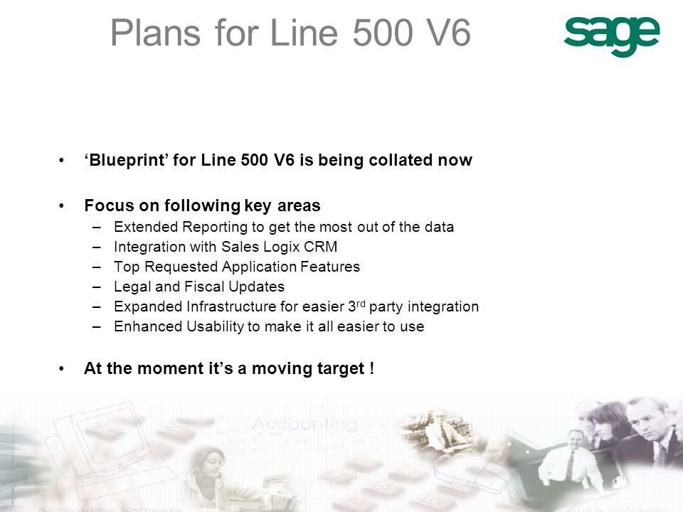 'Blueprint' for Line 500 V6 is being collated now Focus on following key areas –Extended Reporting to get the most out of the data –Integration with Sales Logix CRM –Top Requested Application Features –Legal and Fiscal Updates –Expanded Infrastructure for easier 3 rd party integration –Enhanced Usability to make it all easier to use At the moment it's a moving target !