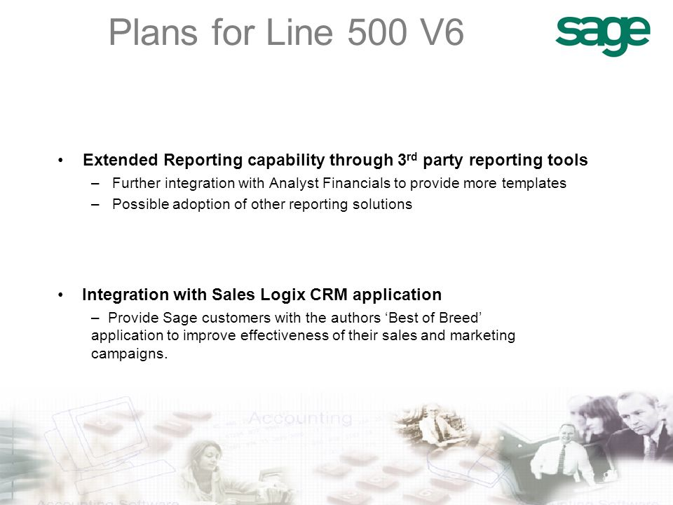Plans for Line 500 V6 Extended Reporting capability through 3 rd party reporting tools –Further integration with Analyst Financials to provide more templates –Possible adoption of other reporting solutions Integration with Sales Logix CRM application – Provide Sage customers with the authors 'Best of Breed' application to improve effectiveness of their sales and marketing campaigns.