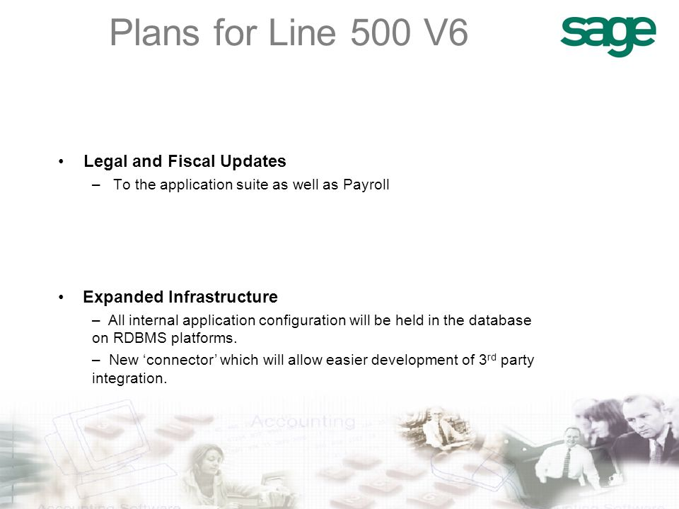 Plans for Line 500 V6 Legal and Fiscal Updates –To the application suite as well as Payroll Expanded Infrastructure – All internal application configuration will be held in the database on RDBMS platforms.