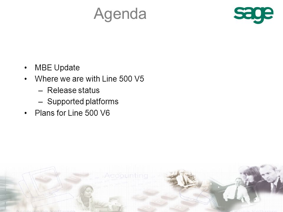 Agenda MBE Update Where we are with Line 500 V5 –Release status –Supported platforms Plans for Line 500 V6