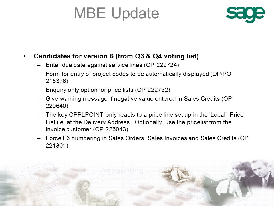 MBE Update Candidates for version 6 (from Q3 & Q4 voting list) –Enter due date against service lines (OP 222724) –Form for entry of project codes to be automatically displayed (OP/PO 218376) –Enquiry only option for price lists (OP 222732) –Give warning message if negative value entered in Sales Credits (OP 220640) –The key OPPLPOINT only reacts to a price line set up in the Local Price List i.e.