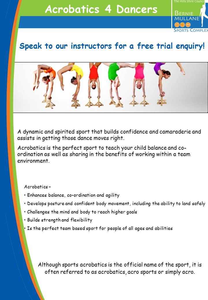 Acrobatics – Enhances balance, co-ordination and agility Develops posture and confident body movement, including the ability to land safely Challenges the mind and body to reach higher goals Builds strength and flexibility Is the perfect team based sport for people of all ages and abilities Crèche Mums.