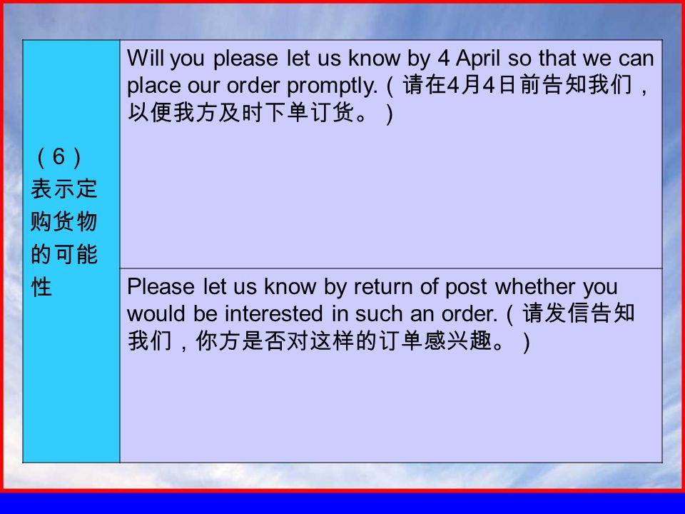 ( 6 ) 表示定 购货物 的可能 性 Will you please let us know by 4 April so that we can place our order promptly.