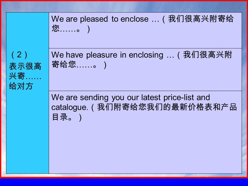 ( 2 ) 表示很高 兴寄 …… 给对方 We are pleased to enclose … (我们很高兴附寄给 您 …… 。) We have pleasure in enclosing … (我们很高兴附 寄给您 …… 。) We are sending you our latest price-list and catalogue.