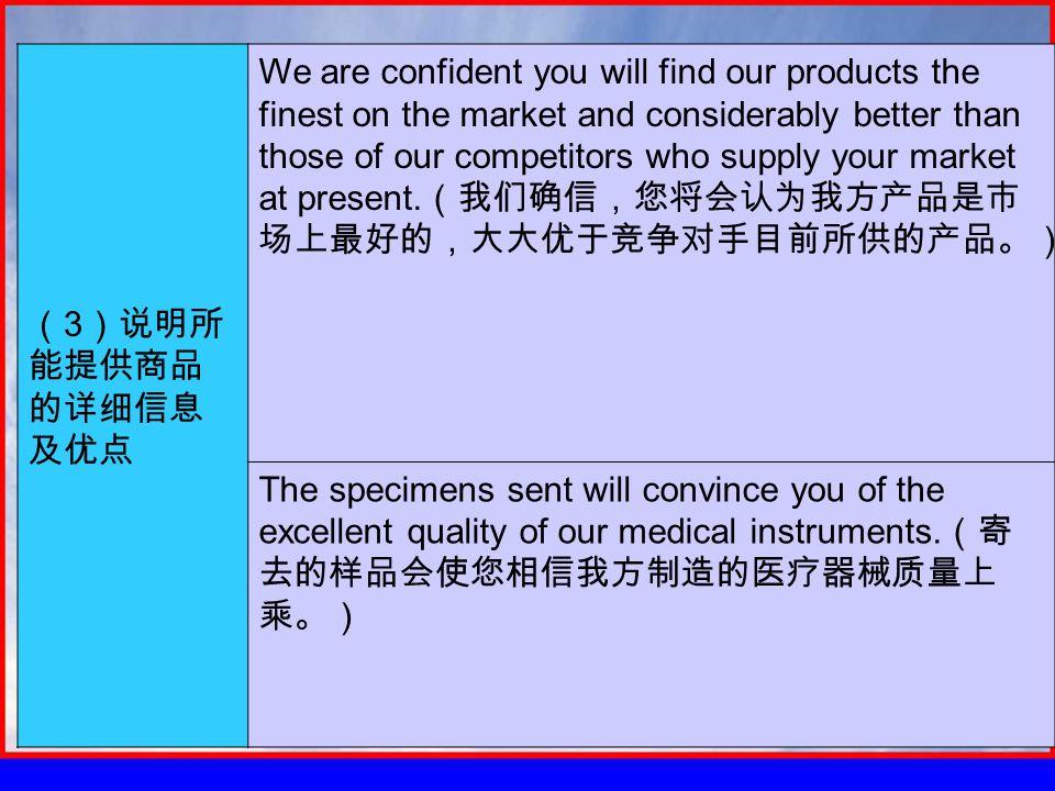( 3 )说明所 能提供商品 的详细信息 及优点 We are confident you will find our products the finest on the market and considerably better than those of our competitors who supply your market at present.