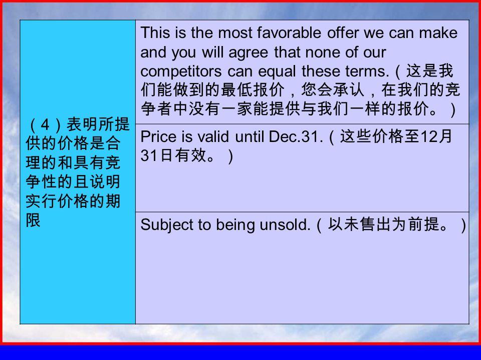 ( 4 )表明所提 供的价格是合 理的和具有竞 争性的且说明 实行价格的期 限 This is the most favorable offer we can make and you will agree that none of our competitors can equal these terms.