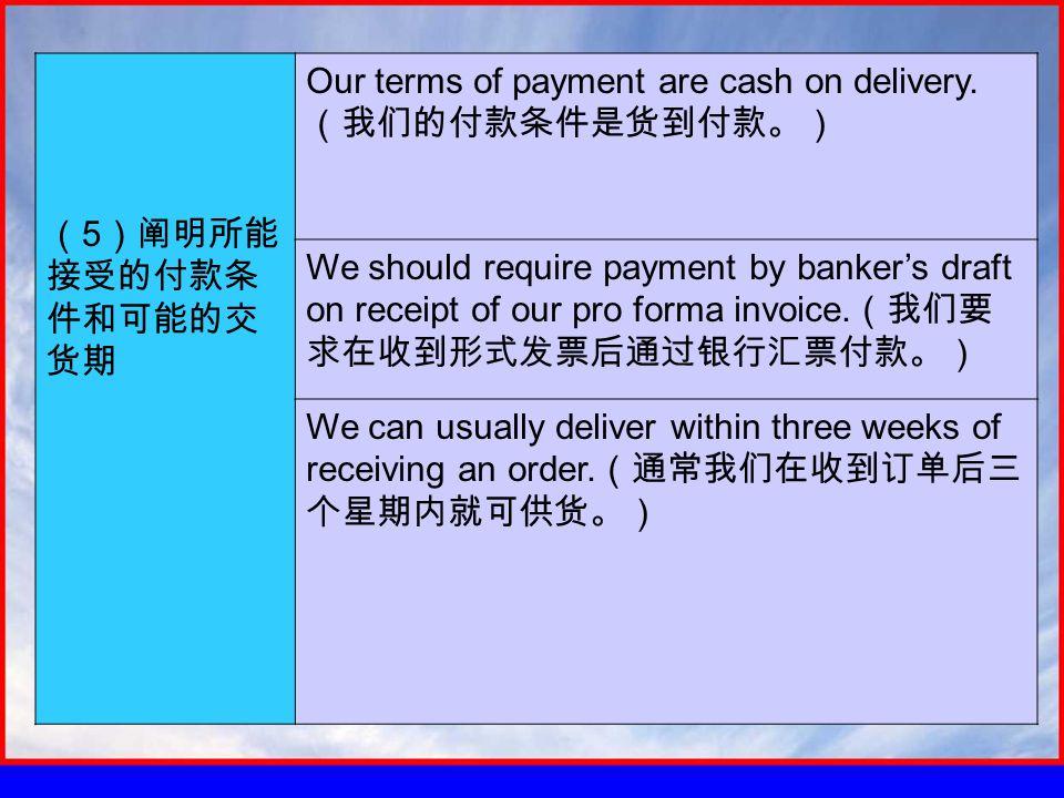 ( 5 )阐明所能 接受的付款条 件和可能的交 货期 Our terms of payment are cash on delivery.