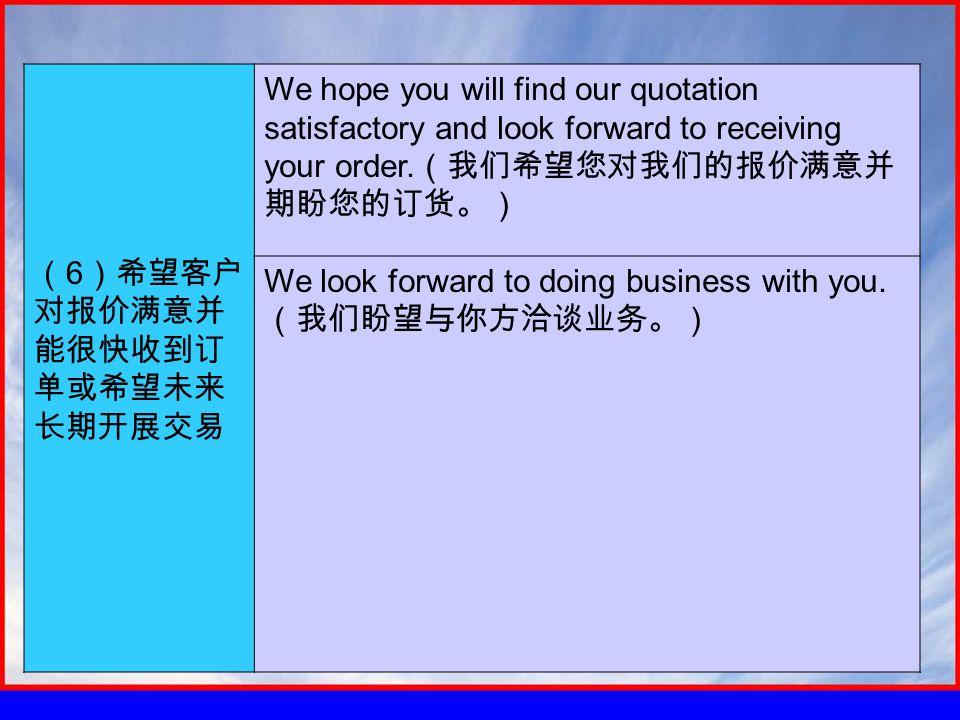 ( 6 )希望客户 对报价满意并 能很快收到订 单或希望未来 长期开展交易 We hope you will find our quotation satisfactory and look forward to receiving your order.