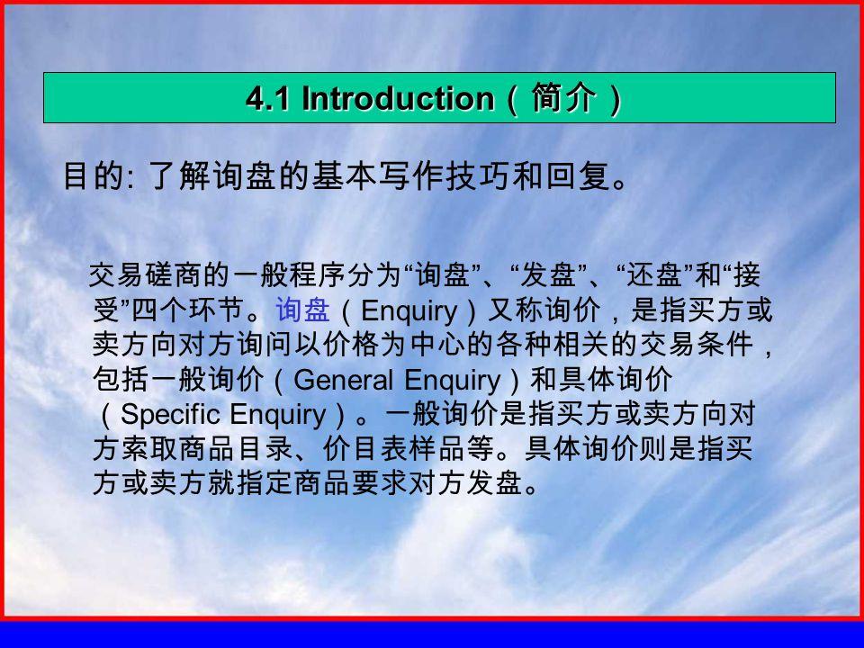 4.1 Introduction (简介) 目的 : 了解询盘的基本写作技巧和回复。 交易磋商的一般程序分为 询盘 、 发盘 、 还盘 和 接 受 四个环节。询盘( Enquiry )又称询价,是指买方或 卖方向对方询问以价格为中心的各种相关的交易条件, 包括一般询价( General Enquiry )和具体询价 ( Specific Enquiry )。一般询价是指买方或卖方向对 方索取商品目录、价目表样品等。具体询价则是指买 方或卖方就指定商品要求对方发盘。