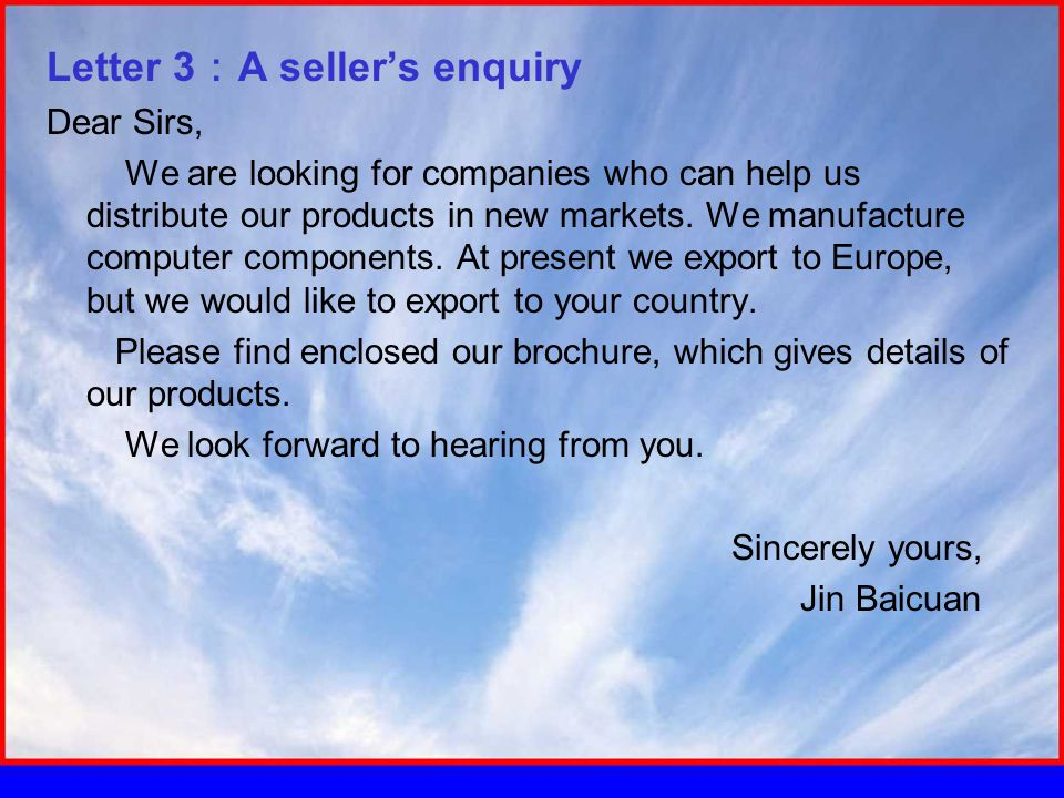 Letter 3 : A seller's enquiry Dear Sirs, We are looking for companies who can help us distribute our products in new markets.