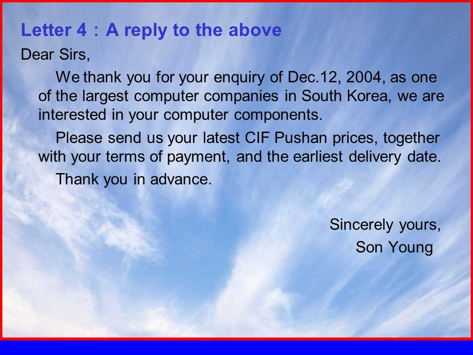 Letter 4 : A reply to the above Dear Sirs, We thank you for your enquiry of Dec.12, 2004, as one of the largest computer companies in South Korea, we