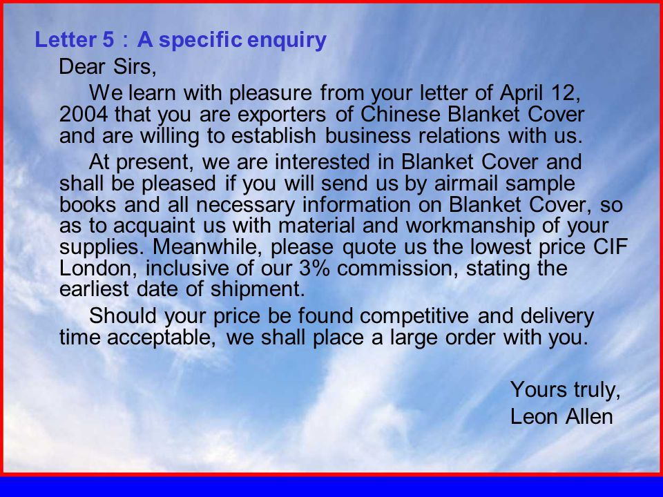Letter 5 : A specific enquiry Dear Sirs, We learn with pleasure from your letter of April 12, 2004 that you are exporters of Chinese Blanket Cover and