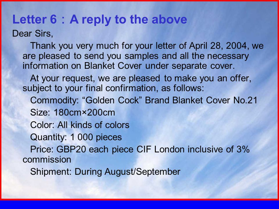 Letter 6 : A reply to the above Dear Sirs, Thank you very much for your letter of April 28, 2004, we are pleased to send you samples and all the necessary information on Blanket Cover under separate cover.