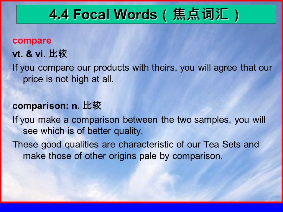 4.4 Focal Words (焦点词汇) compare vt. & vi. 比较 If you compare our products with theirs, you will agree that our price is not high at all. comparison: n.