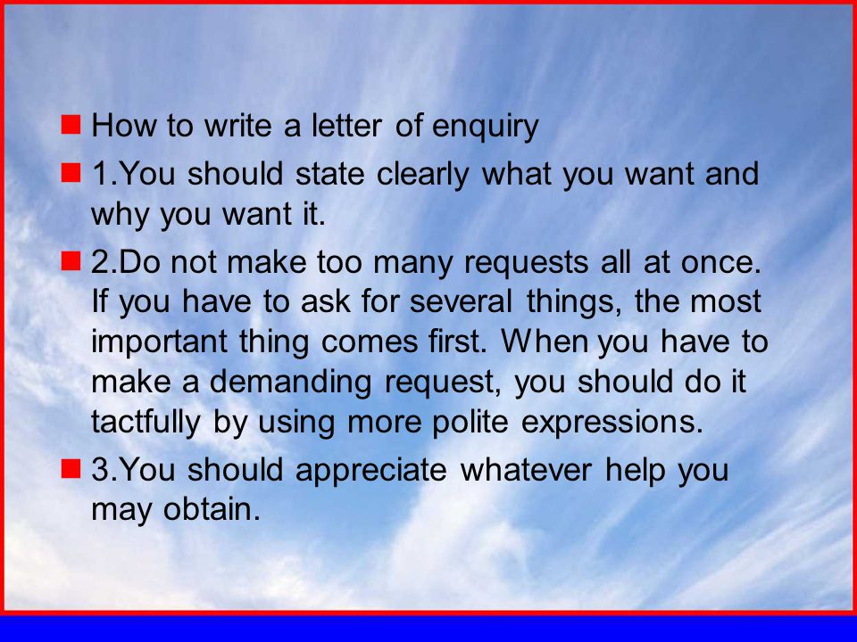 How to write a letter of enquiry 1.You should state clearly what you want and why you want it. 2.Do not make too many requests all at once. If you hav