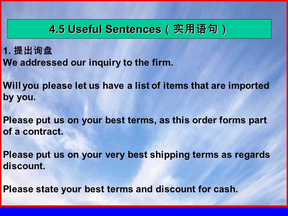 4.5 Useful Sentences (实用语句) 1. 提出询盘 We addressed our inquiry to the firm. Will you please let us have a list of items that are imported by you. Please