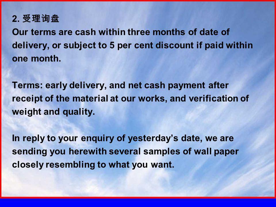 2. 受理询盘 Our terms are cash within three months of date of delivery, or subject to 5 per cent discount if paid within one month. Terms: early delivery,