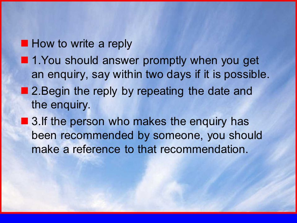 How to write a reply 1.You should answer promptly when you get an enquiry, say within two days if it is possible.