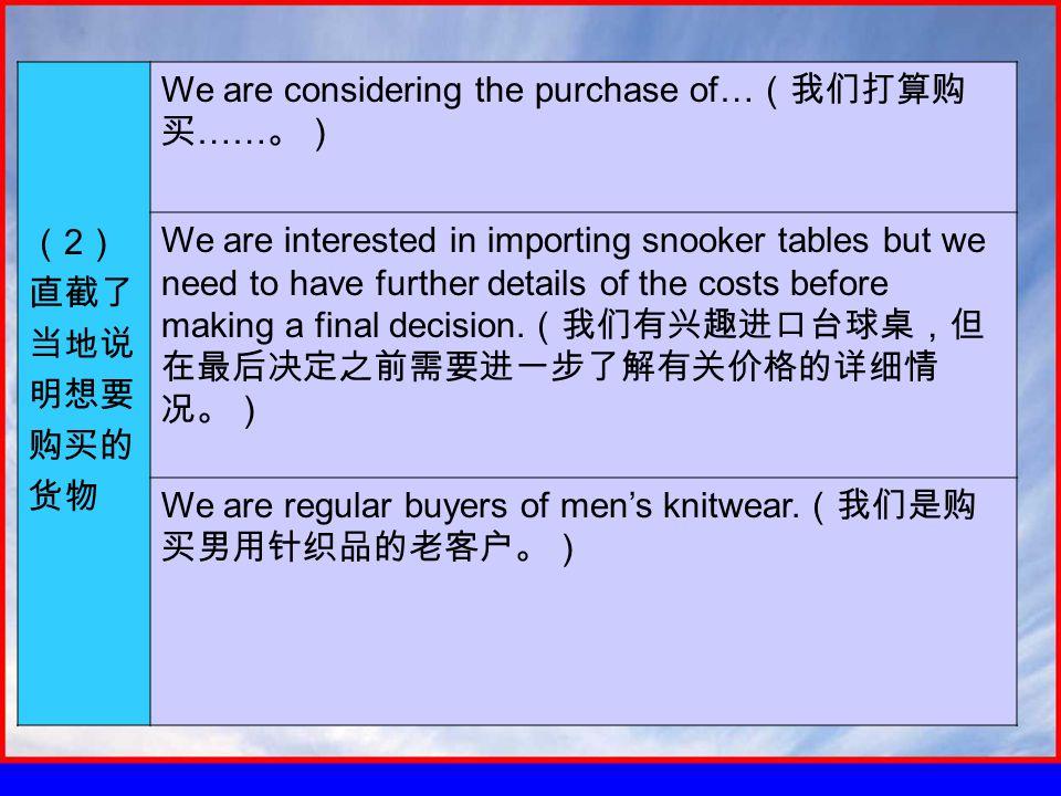 ( 2 ) 直截了 当地说 明想要 购买的 货物 We are considering the purchase of… (我们打算购 买 …… 。) We are interested in importing snooker tables but we need to have further details of the costs before making a final decision.