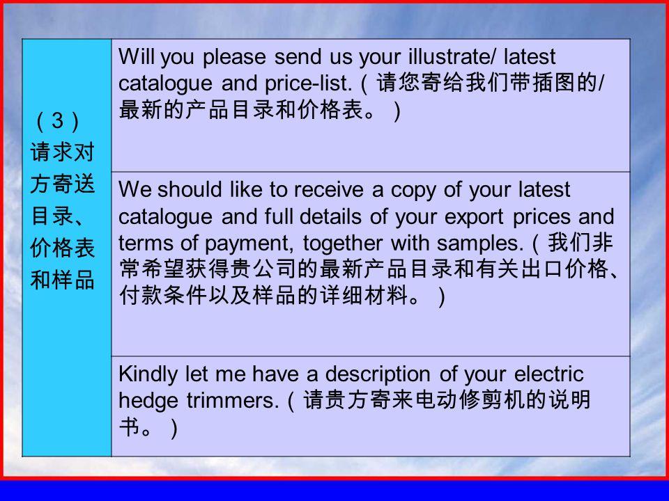 ( 3 ) 请求对 方寄送 目录、 价格表 和样品 Will you please send us your illustrate/ latest catalogue and price-list.