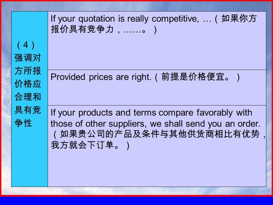 ( 4 ) 强调对 方所报 价格应 合理和 具有竞 争性 If your quotation is really competitive, … (如果你方 报价具有竞争力, …… 。) Provided prices are right.