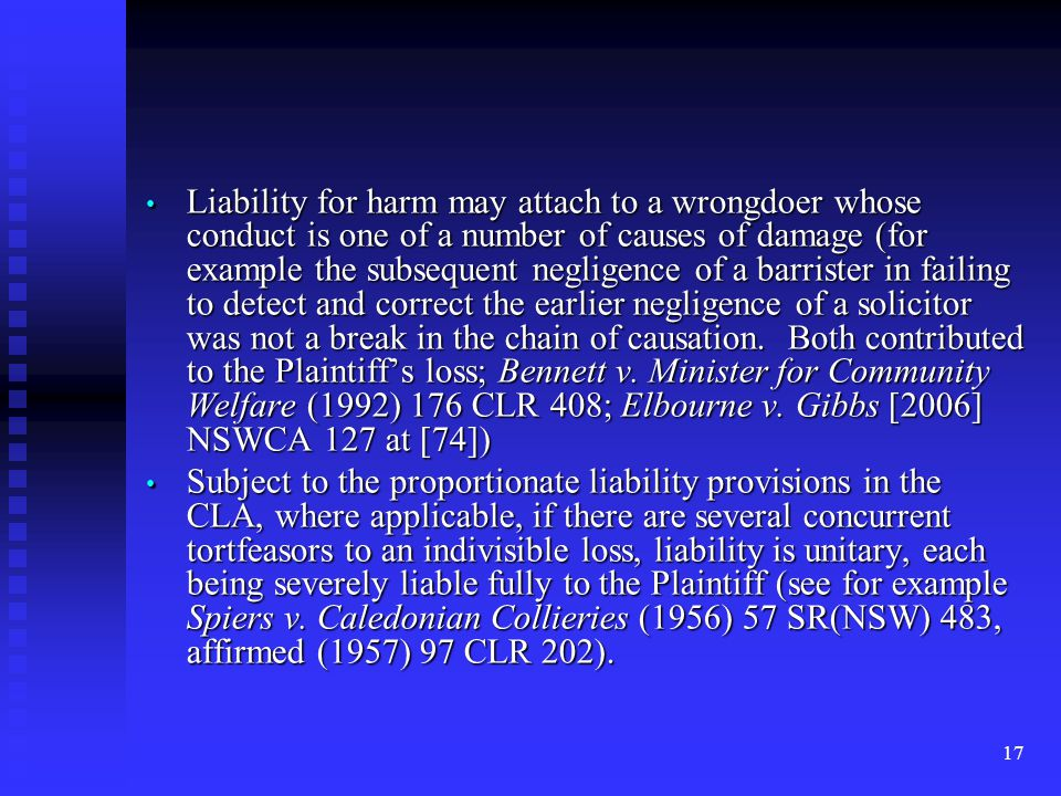 17 Liability for harm may attach to a wrongdoer whose conduct is one of a number of causes of damage (for example the subsequent negligence of a barrister in failing to detect and correct the earlier negligence of a solicitor was not a break in the chain of causation.