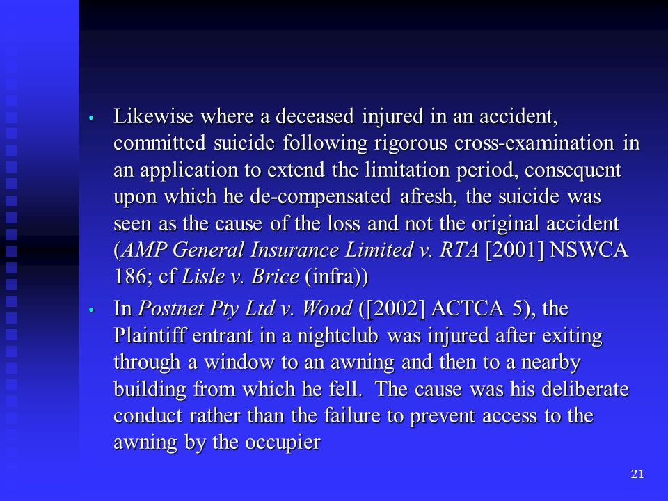 21 Likewise where a deceased injured in an accident, committed suicide following rigorous cross-examination in an application to extend the limitation period, consequent upon which he de-compensated afresh, the suicide was seen as the cause of the loss and not the original accident (AMP General Insurance Limited v.