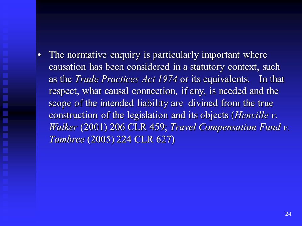 24 The normative enquiry is particularly important where causation has been considered in a statutory context, such as the Trade Practices Act 1974 or its equivalents.