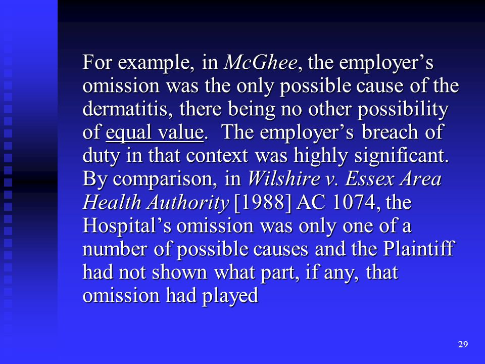 29 For example, in McGhee, the employer's omission was the only possible cause of the dermatitis, there being no other possibility of equal value.