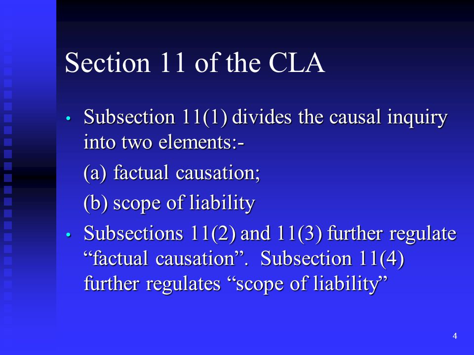4 Section 11 of the CLA Subsection 11(1) divides the causal inquiry into two elements:- Subsection 11(1) divides the causal inquiry into two elements:- (a)factual causation; (b)scope of liability Subsections 11(2) and 11(3) further regulate factual causation .