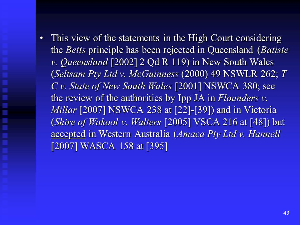 43 This view of the statements in the High Court considering the Betts principle has been rejected in Queensland (Batiste v.
