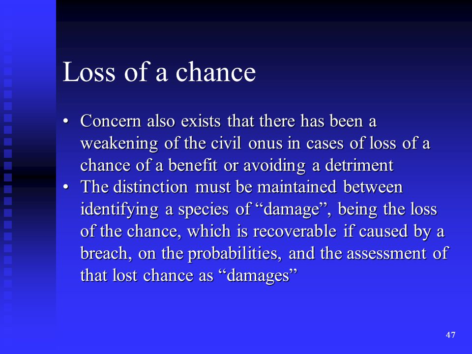 47 Concern also exists that there has been a weakening of the civil onus in cases of loss of a chance of a benefit or avoiding a detrimentConcern also exists that there has been a weakening of the civil onus in cases of loss of a chance of a benefit or avoiding a detriment The distinction must be maintained between identifying a species of damage , being the loss of the chance, which is recoverable if caused by a breach, on the probabilities, and the assessment of that lost chance as damages The distinction must be maintained between identifying a species of damage , being the loss of the chance, which is recoverable if caused by a breach, on the probabilities, and the assessment of that lost chance as damages Loss of a chance